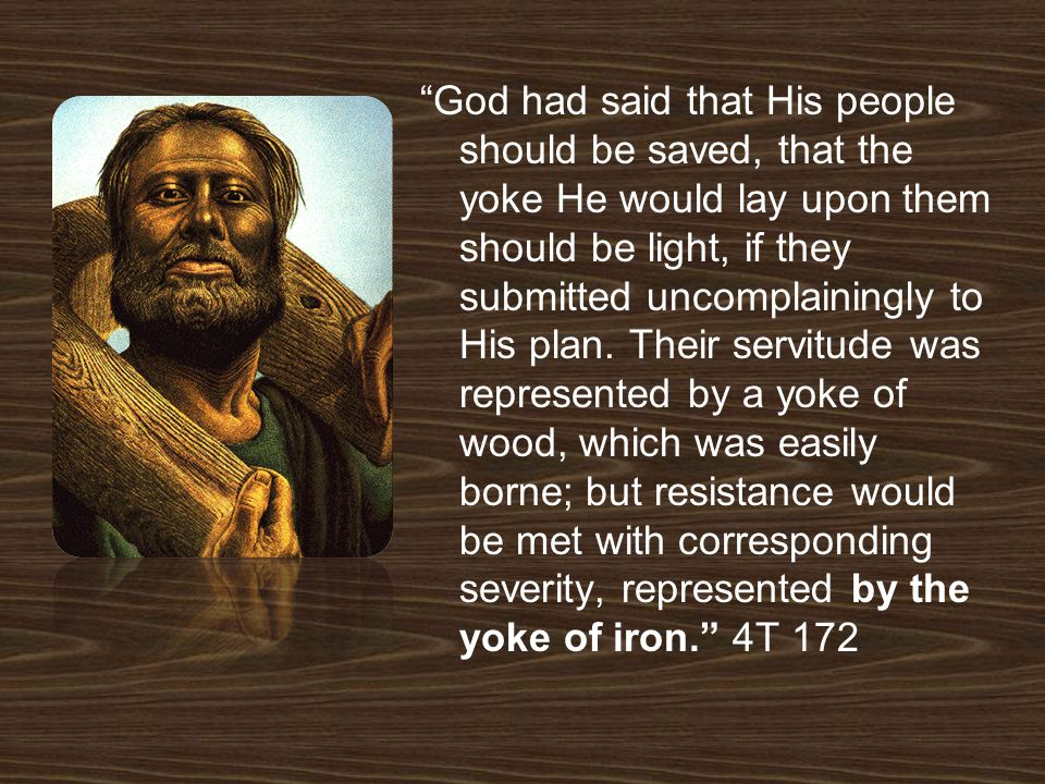 God had said that His people should be saved, that the yoke He would lay upon them should be light, if they submitted uncomplainingly to His plan.