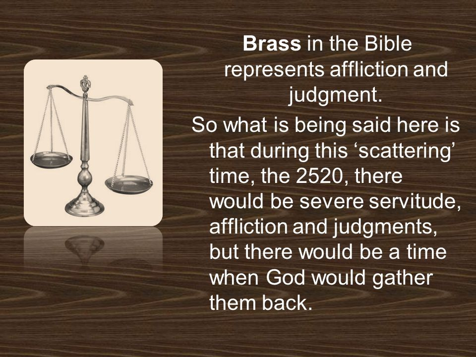 Brass in the Bible represents affliction and judgment.