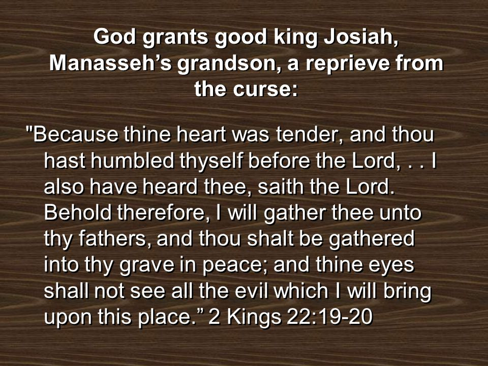 God grants good king Josiah, Manasseh's grandson, a reprieve from the curse:
