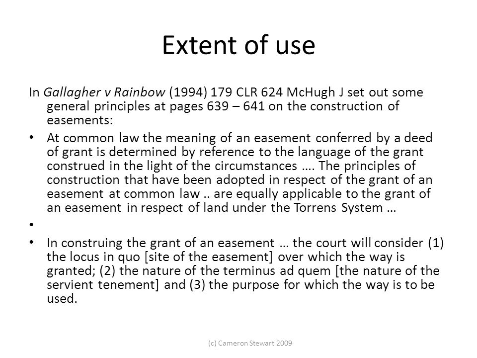 Extent of use In Gallagher v Rainbow (1994) 179 CLR 624 McHugh J set out some general principles at pages 639 – 641 on the construction of easements:
