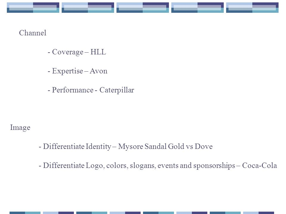 Channel - Coverage – HLL. - Expertise – Avon. - Performance - Caterpillar. Image. - Differentiate Identity – Mysore Sandal Gold vs Dove.