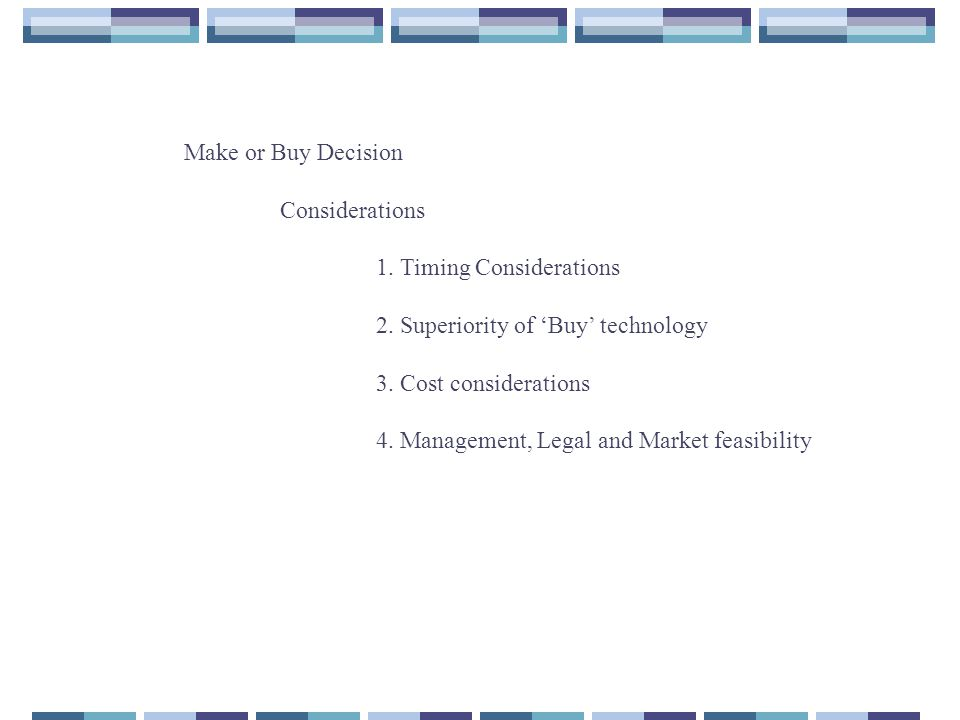 Make or Buy Decision Considerations. 1. Timing Considerations. 2. Superiority of 'Buy' technology.