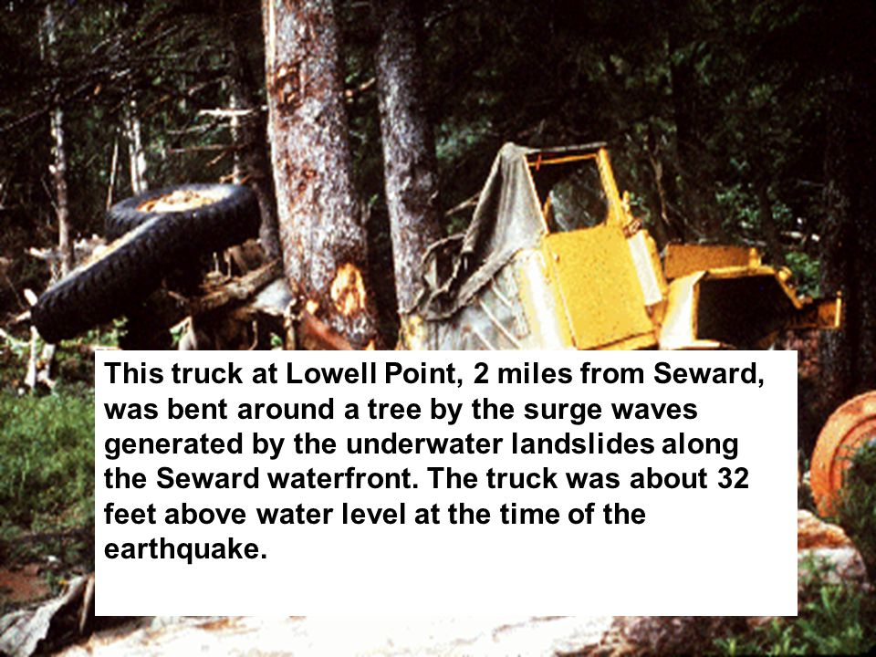 This truck at Lowell Point, 2 miles from Seward, was bent around a tree by the surge waves generated by the underwater landslides along the Seward waterfront.