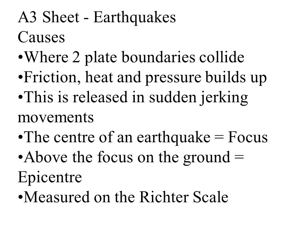 A3 Sheet - Earthquakes Causes. Where 2 plate boundaries collide. Friction, heat and pressure builds up.