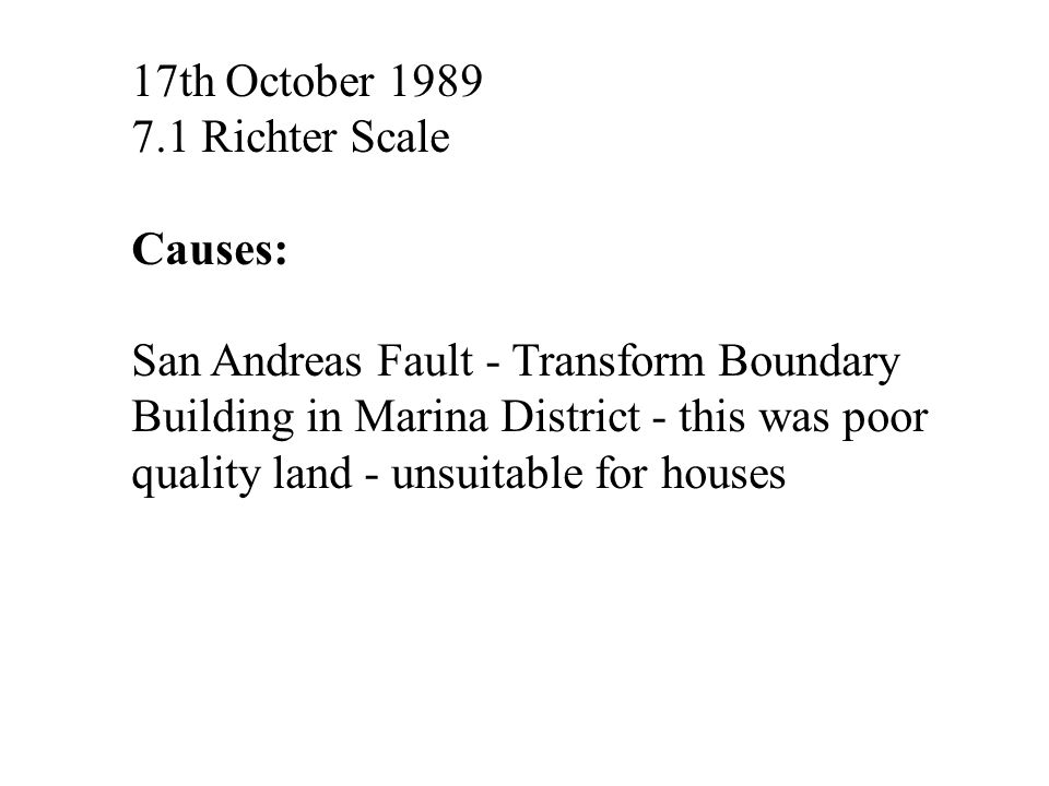 17th October 1989 7.1 Richter Scale. Causes: San Andreas Fault - Transform Boundary.