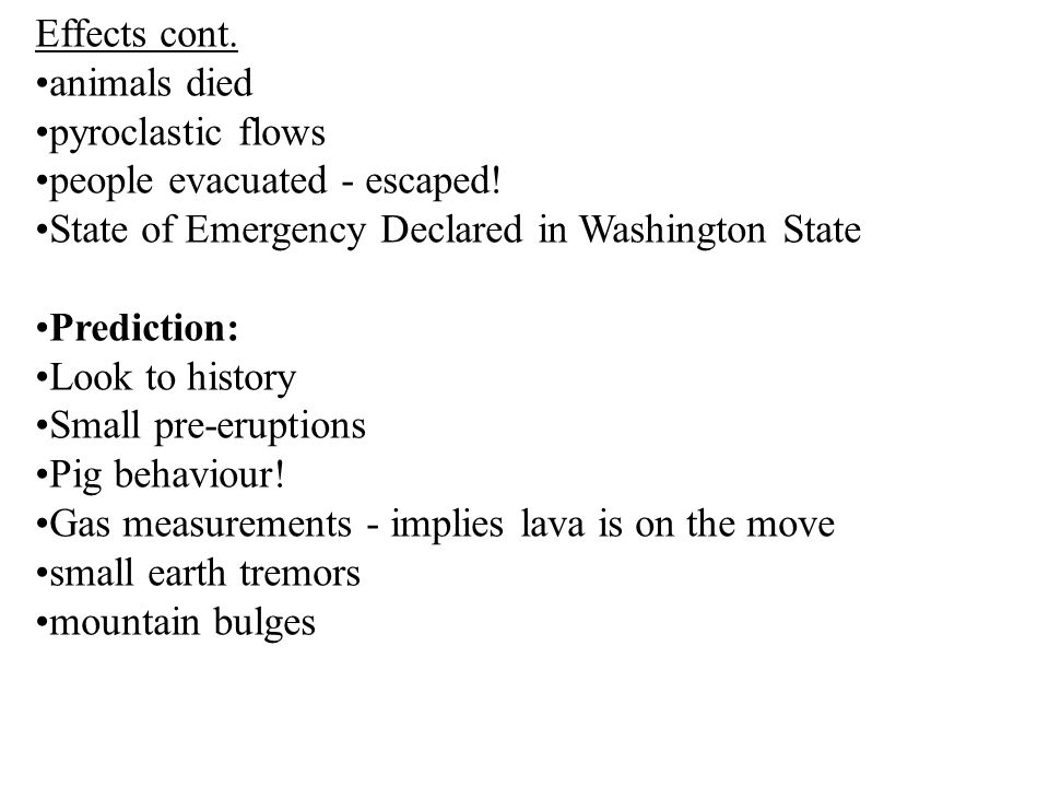 Effects cont. animals died. pyroclastic flows. people evacuated - escaped! State of Emergency Declared in Washington State.