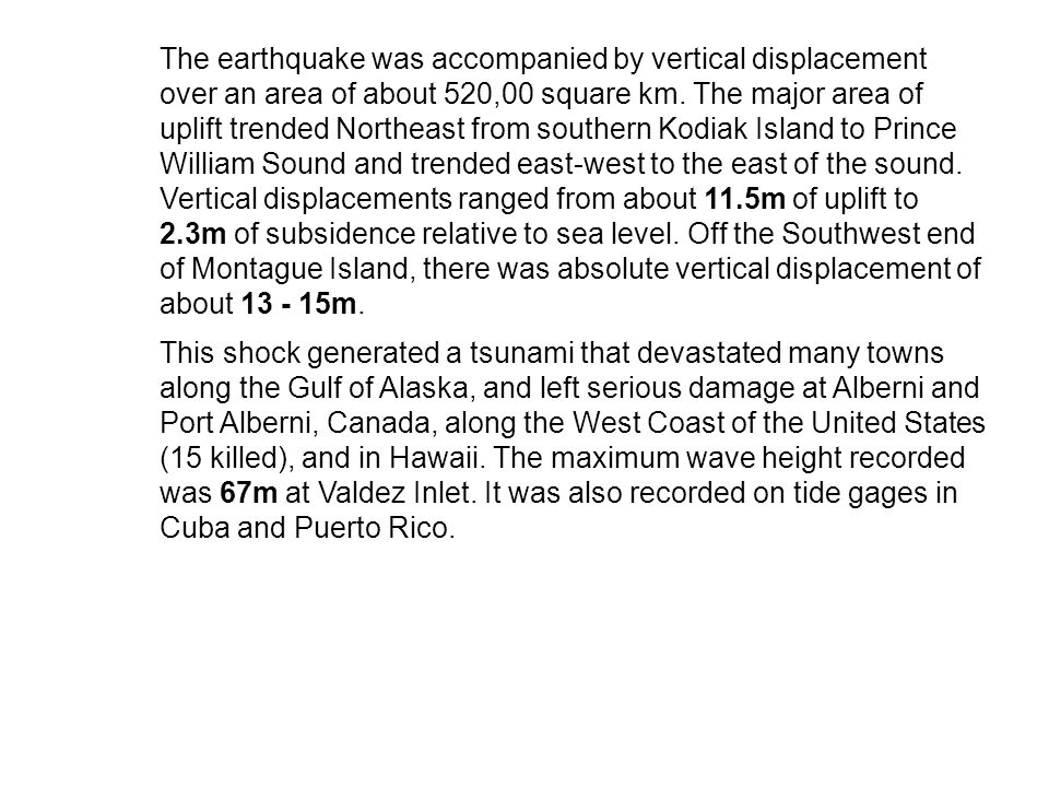 The earthquake was accompanied by vertical displacement over an area of about 520,00 square km. The major area of uplift trended Northeast from southern Kodiak Island to Prince William Sound and trended east-west to the east of the sound. Vertical displacements ranged from about 11.5m of uplift to 2.3m of subsidence relative to sea level. Off the Southwest end of Montague Island, there was absolute vertical displacement of about 13 - 15m.
