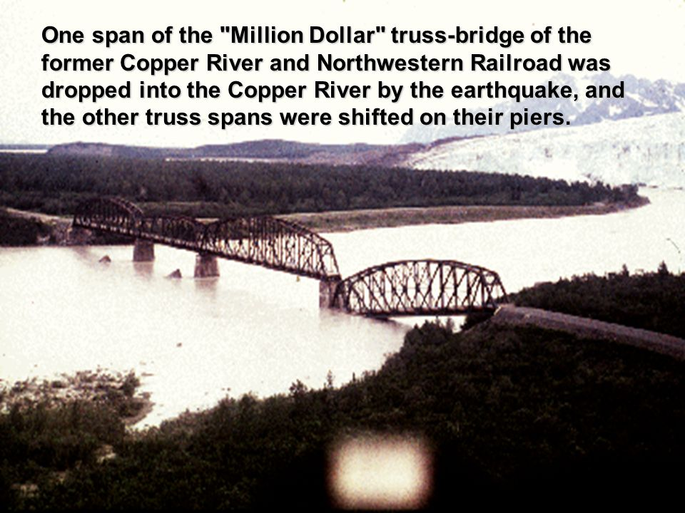One span of the Million Dollar truss-bridge of the former Copper River and Northwestern Railroad was dropped into the Copper River by the earthquake, and the other truss spans were shifted on their piers.