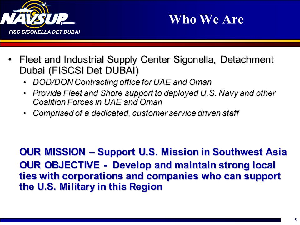 Who We Are Fleet and Industrial Supply Center Sigonella, Detachment Dubai (FISCSI Det DUBAI) DOD/DON Contracting office for UAE and Oman.