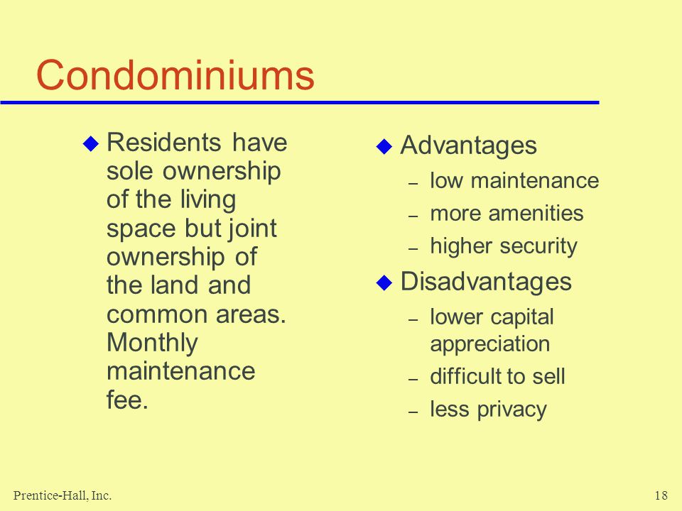 Condominiums Residents have sole ownership of the living space but joint ownership of the land and common areas. Monthly maintenance fee.