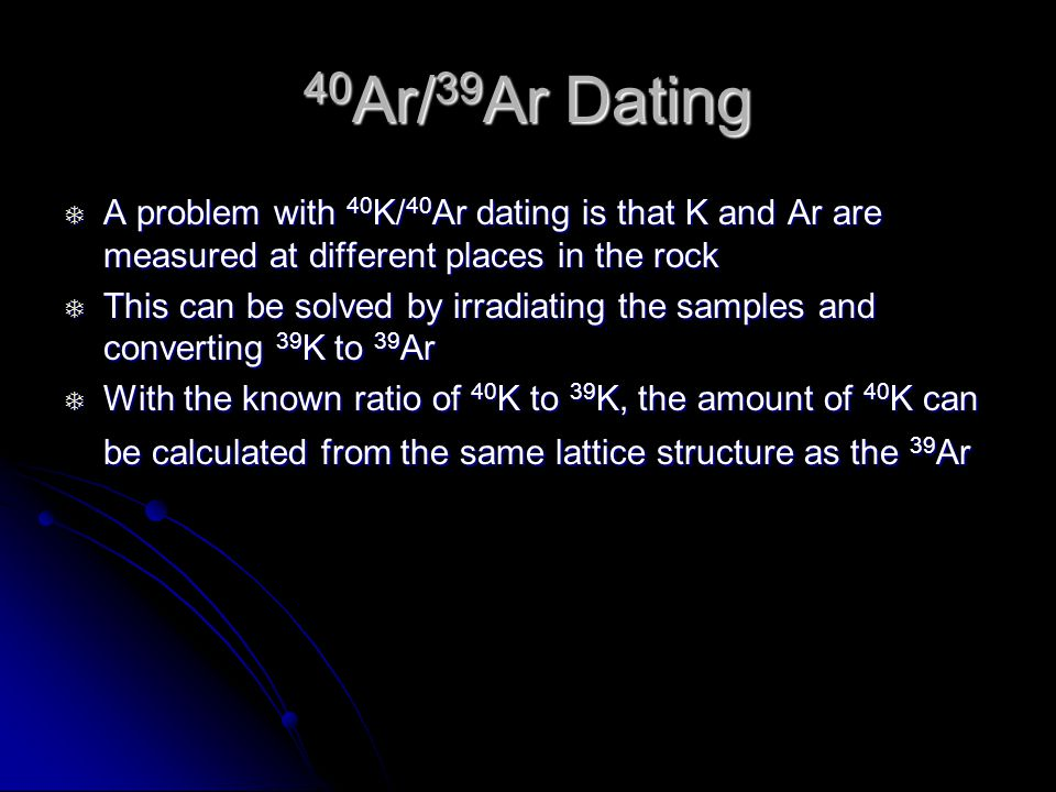 40Ar/39Ar Dating A problem with 40K/40Ar dating is that K and Ar are measured at different places in the rock.