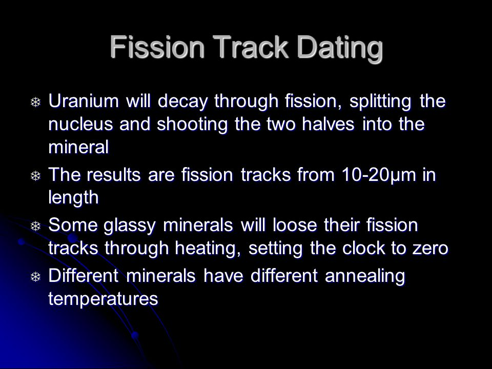 Fission Track Dating Uranium will decay through fission, splitting the nucleus and shooting the two halves into the mineral.