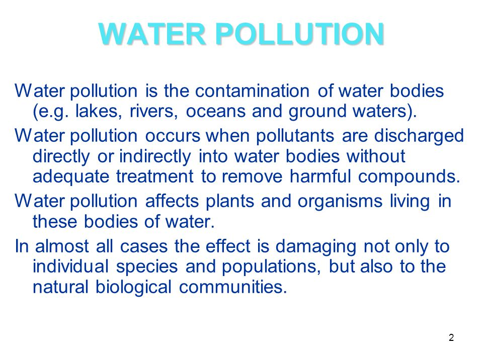 WATER POLLUTION Water pollution is the contamination of water bodies (e.g. lakes, rivers, oceans and ground waters).