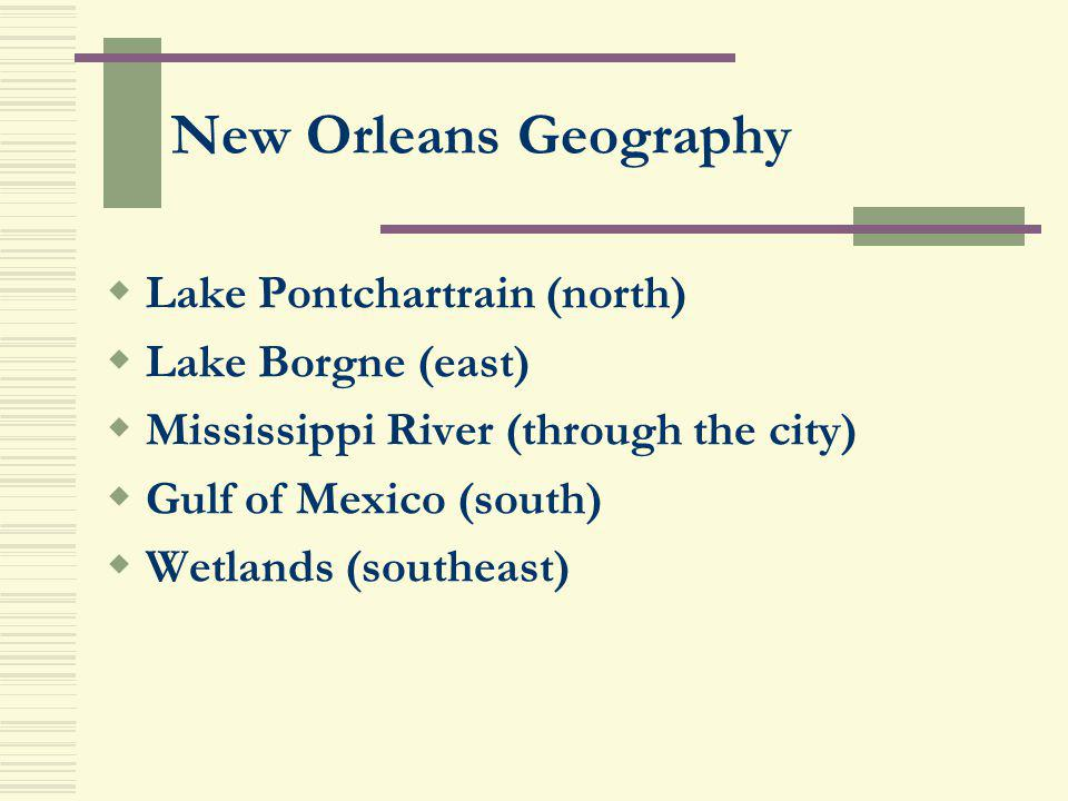 New Orleans Geography Lake Pontchartrain (north) Lake Borgne (east)