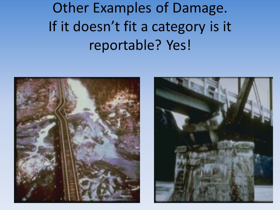 Other Examples of Damage. If it doesn't fit a category is it reportable Yes!