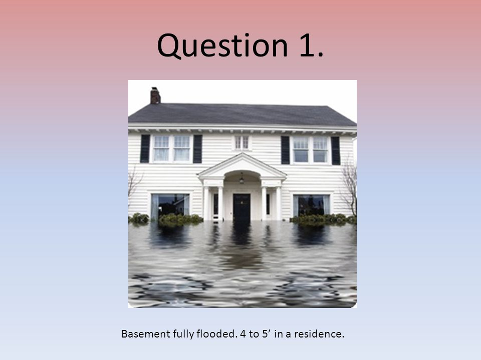 Question 1. Basement fully flooded. 4 to 5' in a residence.