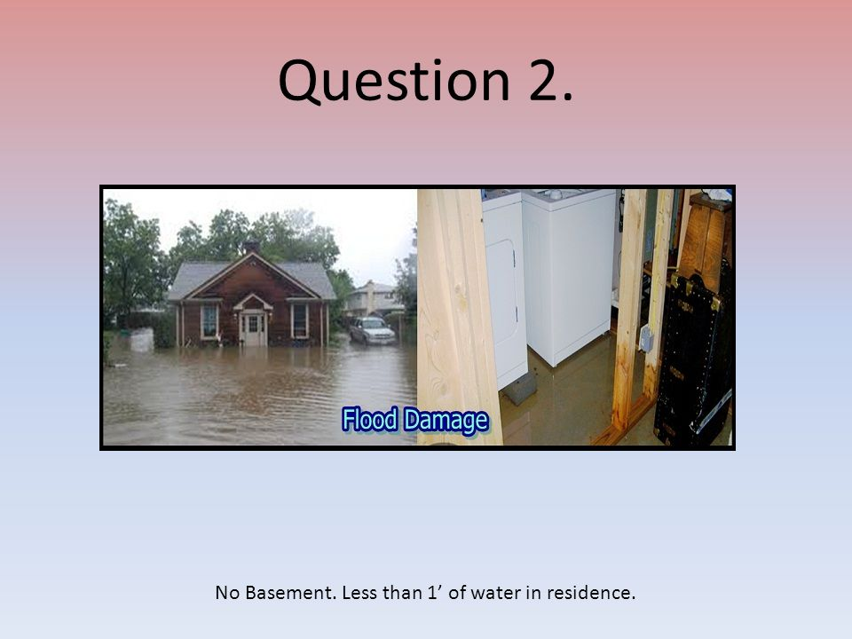 Question 2. No Basement. Less than 1' of water in residence.