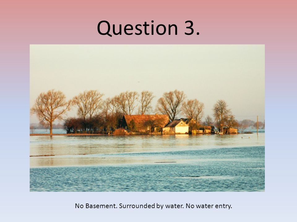 Question 3. No Basement. Surrounded by water. No water entry.