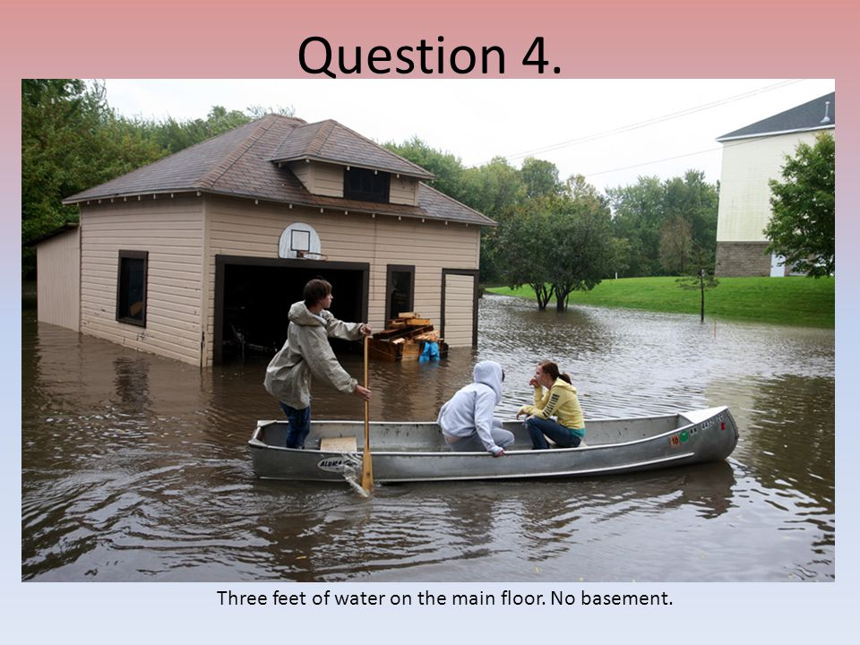 Question 4. Three feet of water on the main floor. No basement.