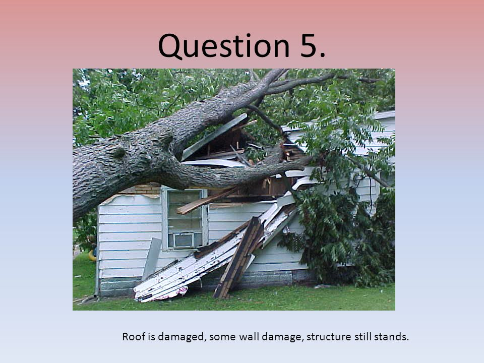 Question 5. Roof is damaged, some wall damage, structure still stands.