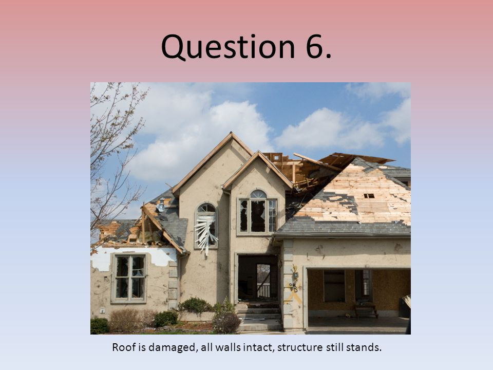 Question 6. Roof is damaged, all walls intact, structure still stands.
