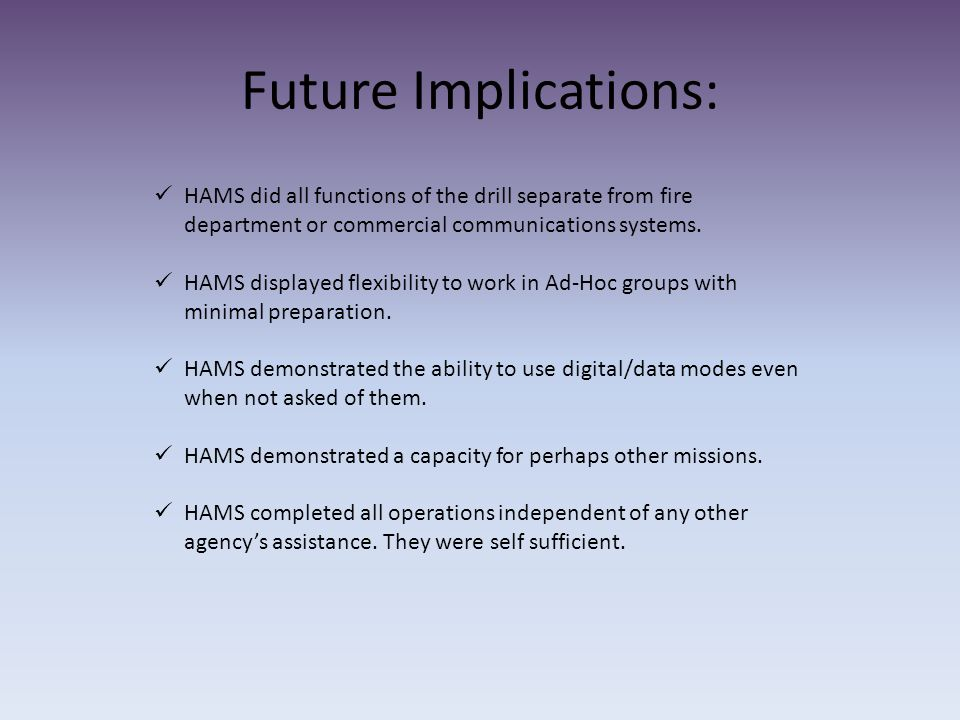 Future Implications: HAMS did all functions of the drill separate from fire department or commercial communications systems.