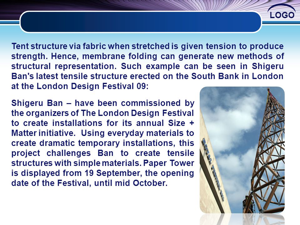 Tent structure via fabric when stretched is given tension to produce strength. Hence, membrane folding can generate new methods of structural representation. Such example can be seen in Shigeru Ban s latest tensile structure erected on the South Bank in London at the London Design Festival 09: