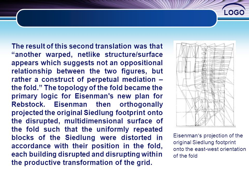The result of this second translation was that another warped, netlike structure/surface appears which suggests not an oppositional relationship between the two figures, but rather a construct of perpetual mediation – the fold. The topology of the fold became the primary logic for Eisenman s new plan for Rebstock. Eisenman then orthogonally projected the original Siedlung footprint onto the disrupted, multidimensional surface of the fold such that the uniformly repeated blocks of the Siedlung were distorted in accordance with their position in the fold, each building disrupted and disrupting within the productive transformation of the grid.
