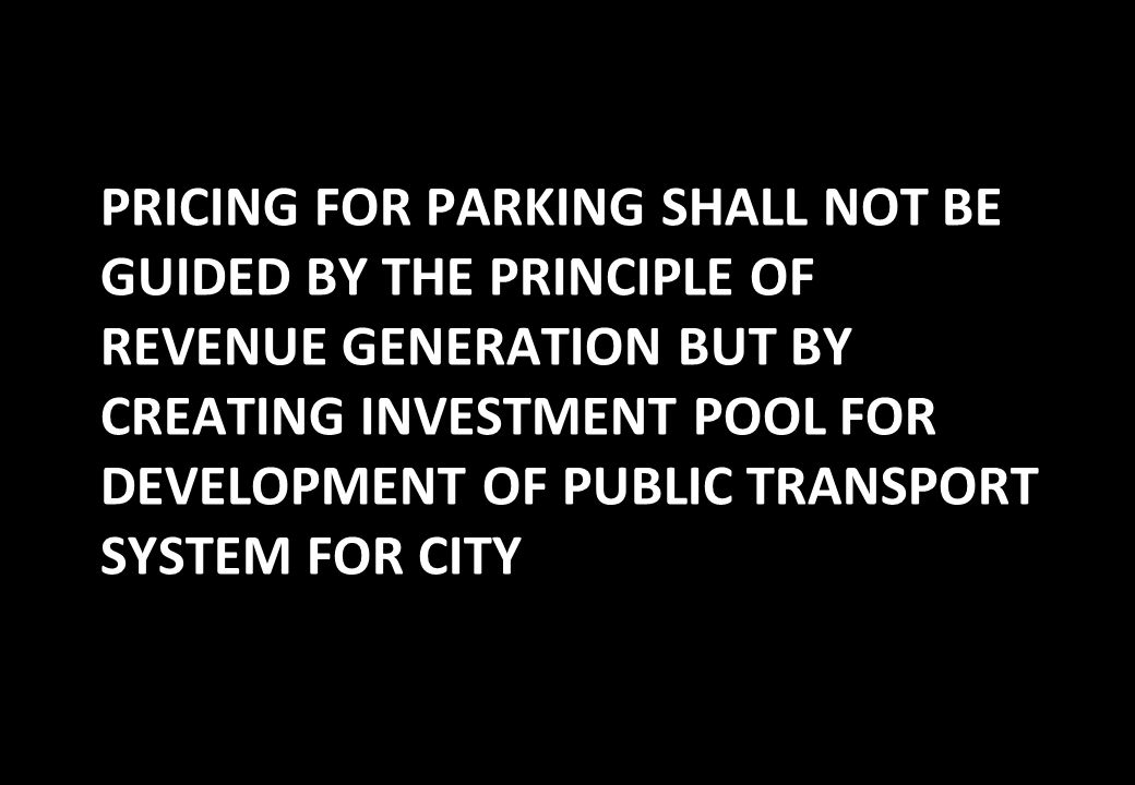 PRICING FOR PARKING SHALL NOT BE GUIDED BY THE PRINCIPLE OF REVENUE GENERATION BUT BY CREATING INVESTMENT POOL FOR DEVELOPMENT OF PUBLIC TRANSPORT SYSTEM FOR CITY