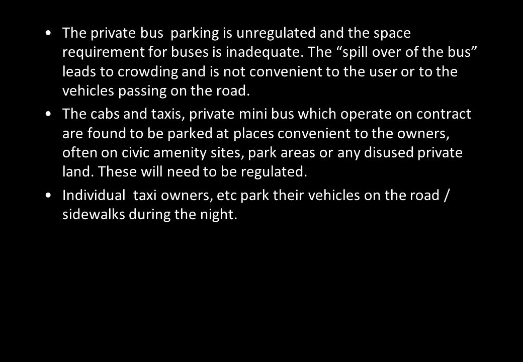 The private bus parking is unregulated and the space requirement for buses is inadequate. The spill over of the bus leads to crowding and is not convenient to the user or to the vehicles passing on the road.