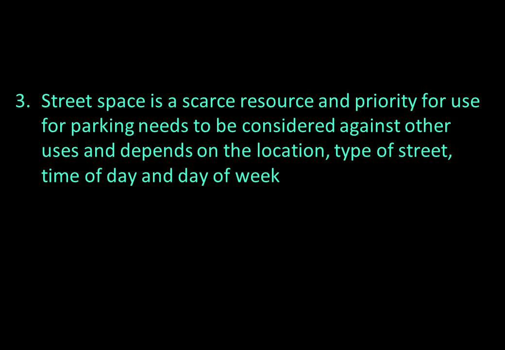 Street space is a scarce resource and priority for use for parking needs to be considered against other uses and depends on the location, type of street, time of day and day of week