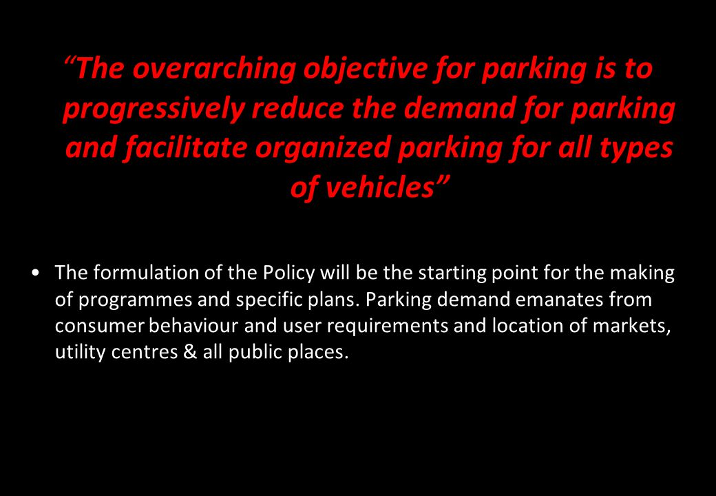 The overarching objective for parking is to progressively reduce the demand for parking and facilitate organized parking for all types of vehicles