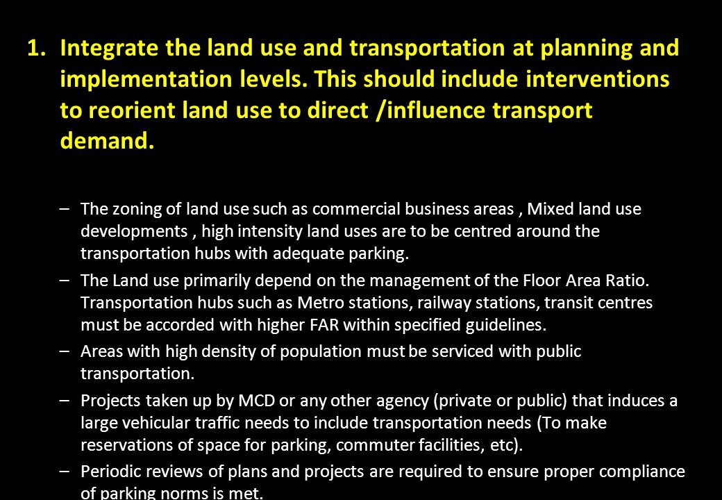 Integrate the land use and transportation at planning and implementation levels. This should include interventions to reorient land use to direct /influence transport demand.