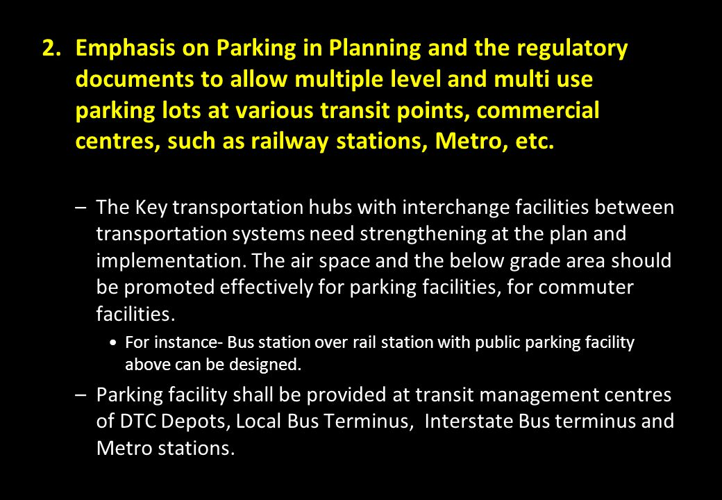 Emphasis on Parking in Planning and the regulatory documents to allow multiple level and multi use parking lots at various transit points, commercial centres, such as railway stations, Metro, etc.