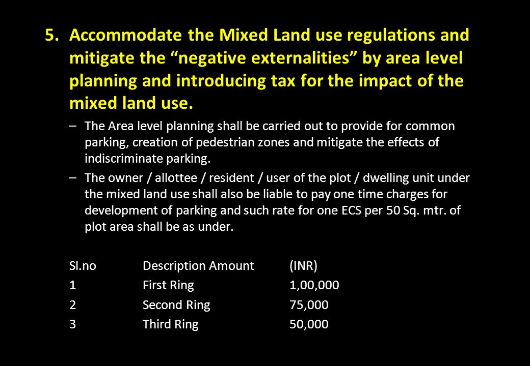 Accommodate the Mixed Land use regulations and mitigate the negative externalities by area level planning and introducing tax for the impact of the mixed land use.