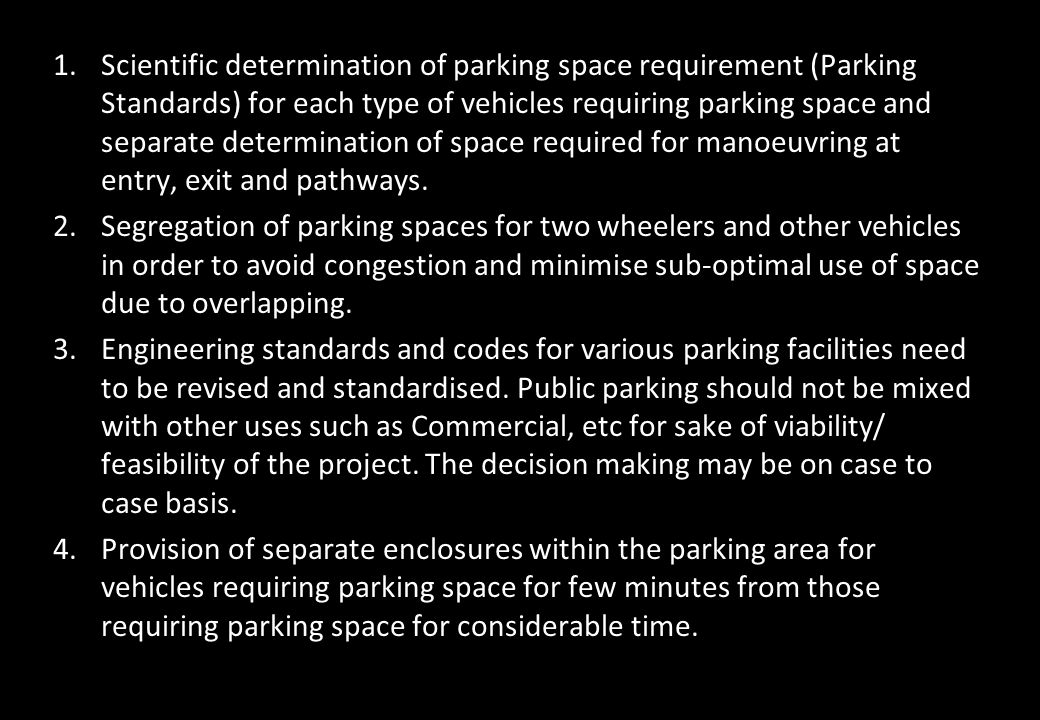 Scientific determination of parking space requirement (Parking Standards) for each type of vehicles requiring parking space and separate determination of space required for manoeuvring at entry, exit and pathways.