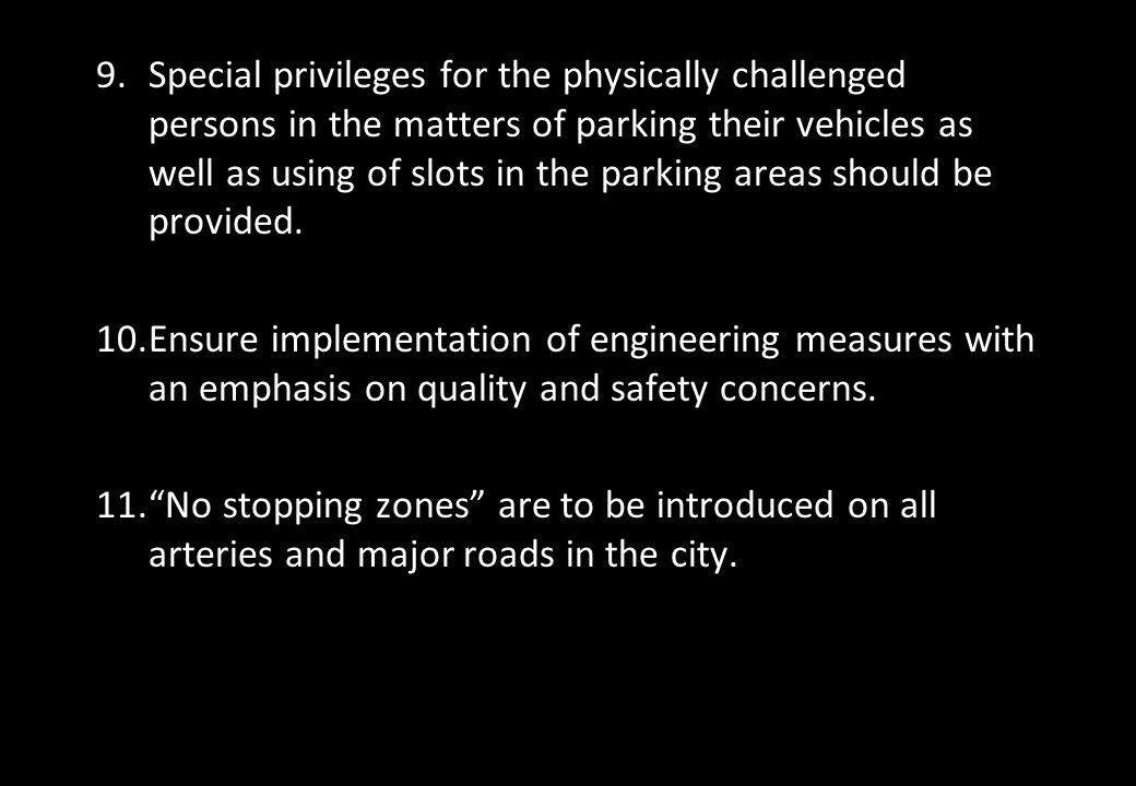 Special privileges for the physically challenged persons in the matters of parking their vehicles as well as using of slots in the parking areas should be provided.