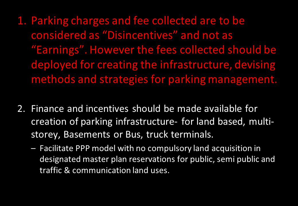 Parking charges and fee collected are to be considered as Disincentives and not as Earnings . However the fees collected should be deployed for creating the infrastructure, devising methods and strategies for parking management.
