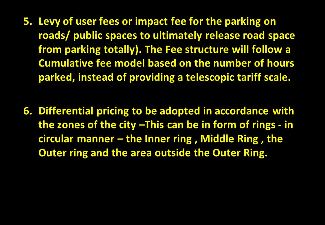 Levy of user fees or impact fee for the parking on roads/ public spaces to ultimately release road space from parking totally). The Fee structure will follow a Cumulative fee model based on the number of hours parked, instead of providing a telescopic tariff scale.