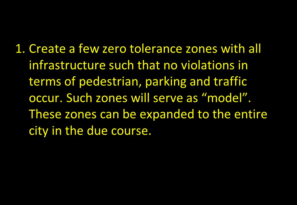 Create a few zero tolerance zones with all infrastructure such that no violations in terms of pedestrian, parking and traffic occur.