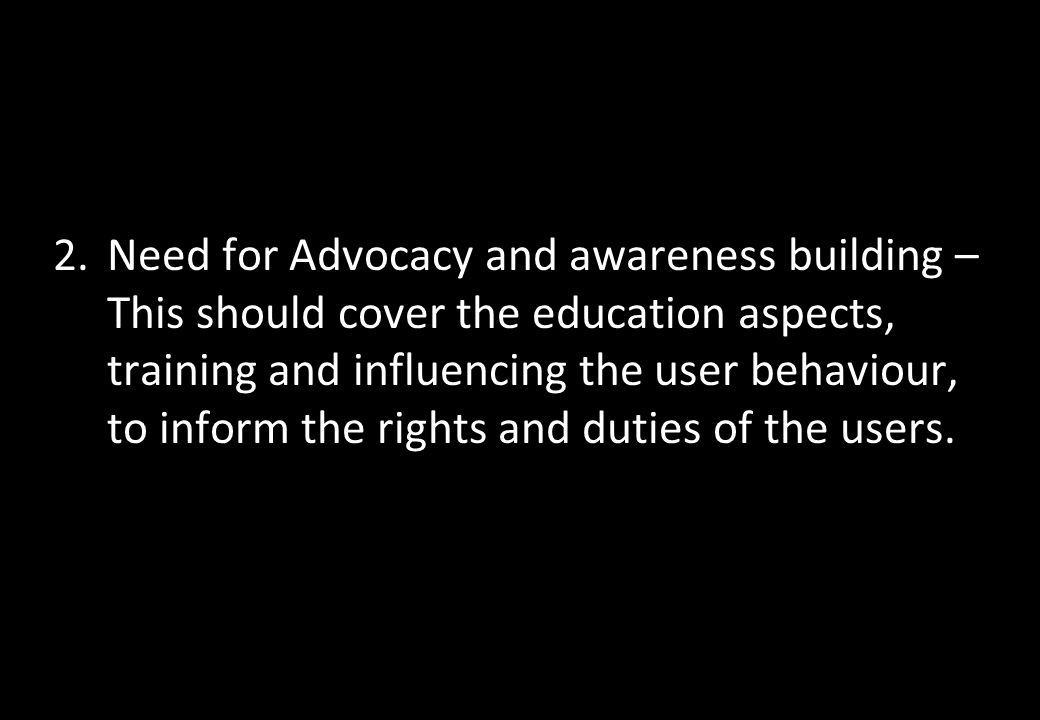 Need for Advocacy and awareness building – This should cover the education aspects, training and influencing the user behaviour, to inform the rights and duties of the users.
