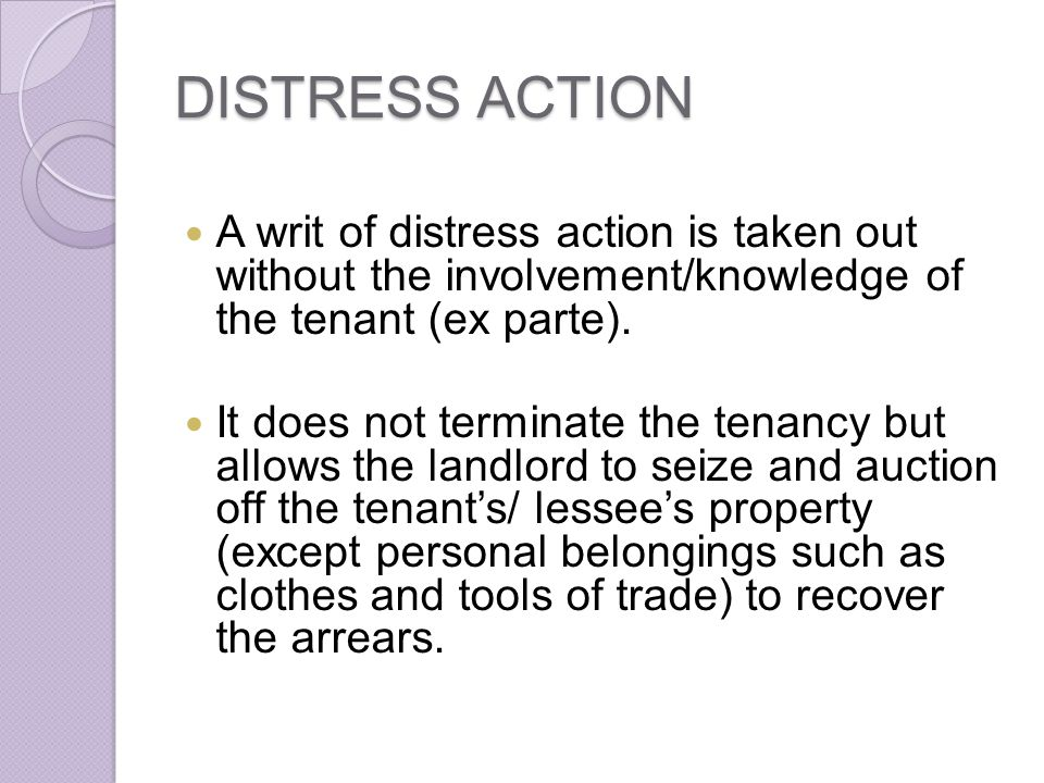 DISTRESS ACTION A writ of distress action is taken out without the involvement/knowledge of the tenant (ex parte).