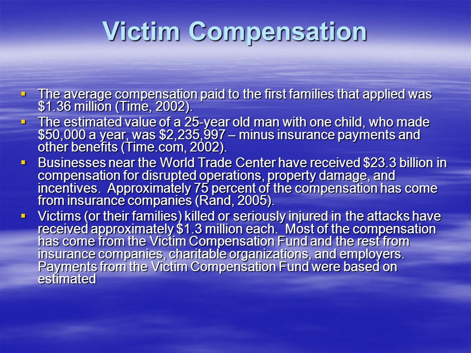 Victim Compensation The average compensation paid to the first families that applied was $1.36 million (Time, 2002).