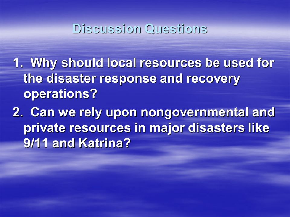 Discussion Questions 1. Why should local resources be used for the disaster response and recovery operations