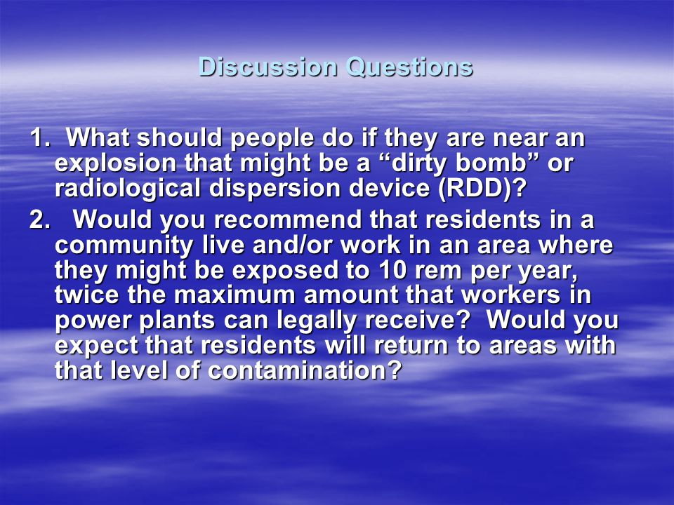 Discussion Questions 1. What should people do if they are near an explosion that might be a dirty bomb or radiological dispersion device (RDD)