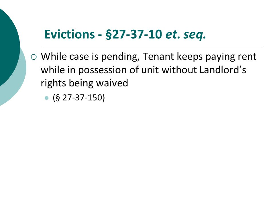 Evictions - §27-37-10 et. seq. While case is pending, Tenant keeps paying rent while in possession of unit without Landlord's rights being waived.