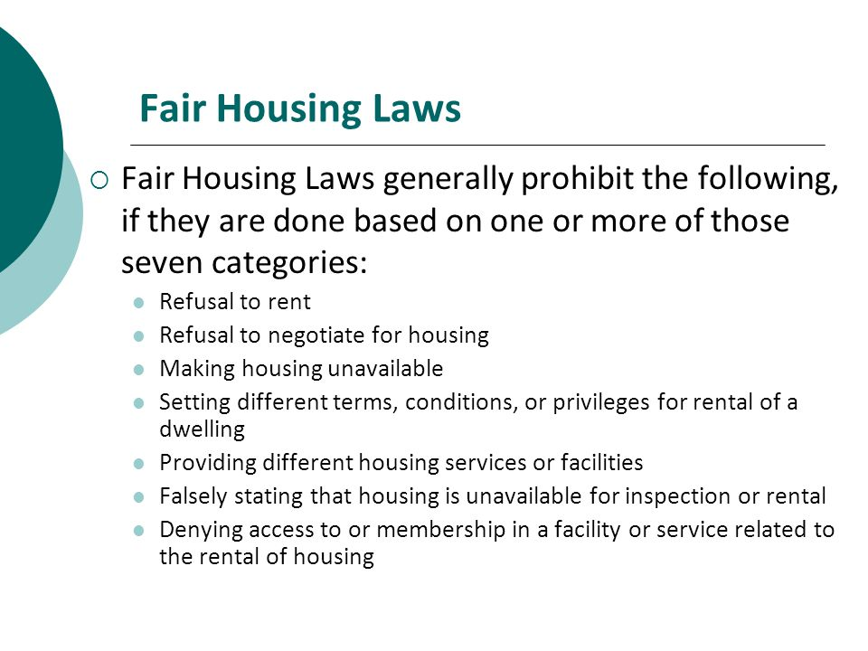 Fair Housing Laws Fair Housing Laws generally prohibit the following, if they are done based on one or more of those seven categories: