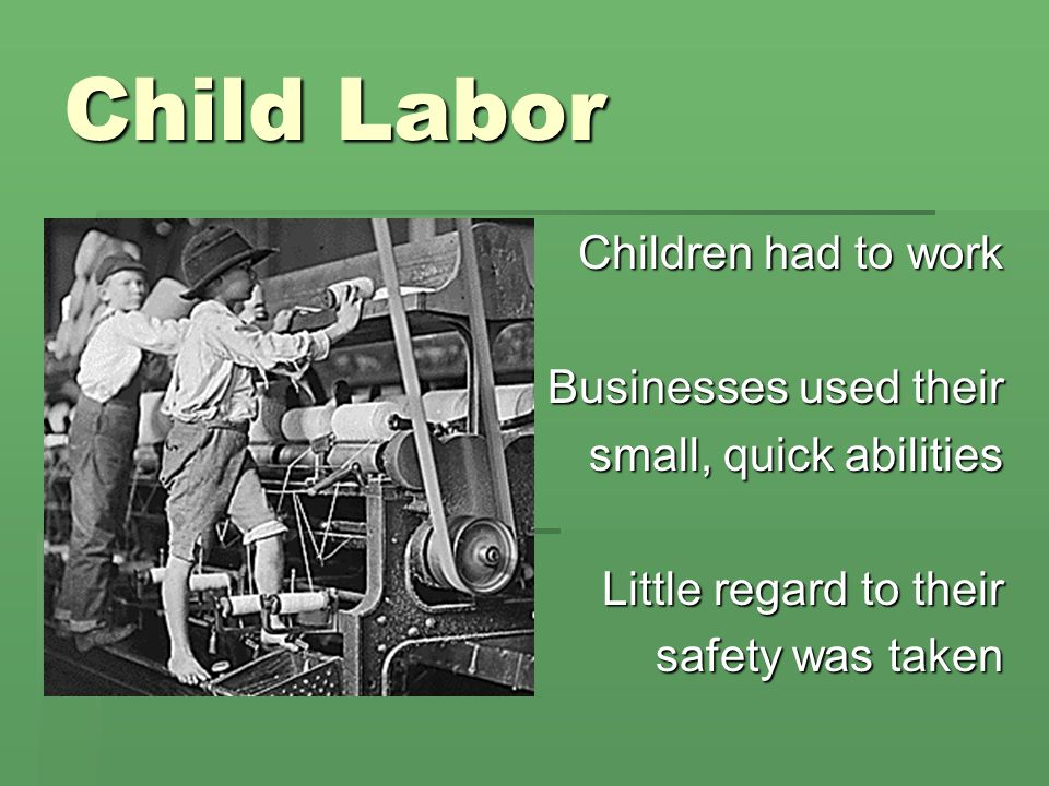 Child Labor Children had to work Businesses used their small, quick abilities Little regard to their safety was taken