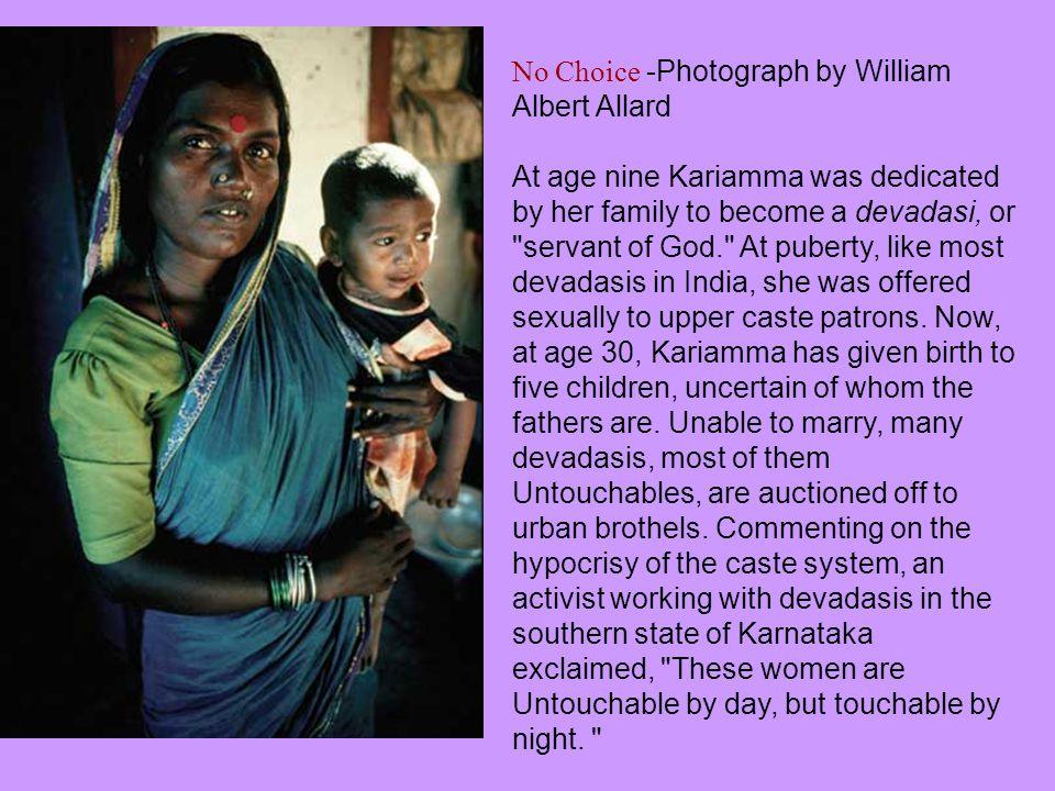 No Choice -Photograph by William Albert Allard At age nine Kariamma was dedicated by her family to become a devadasi, or servant of God. At puberty, like most devadasis in India, she was offered sexually to upper caste patrons.