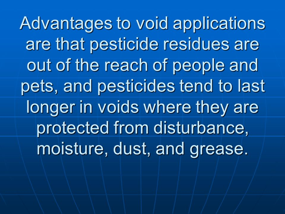 Advantages to void applications are that pesticide residues are out of the reach of people and pets, and pesticides tend to last longer in voids where they are protected from disturbance, moisture, dust, and grease.